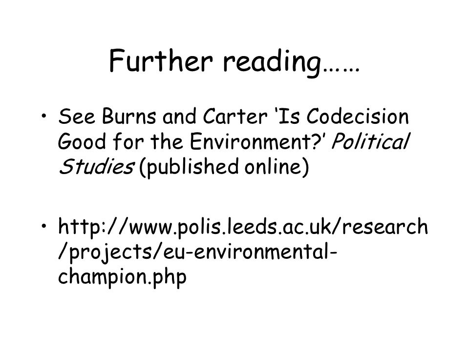 Further reading…… See Burns and CarterIs Codecision Good for the Environment? Political Studies (published online) http://www.polis.leeds.ac.uk/resear