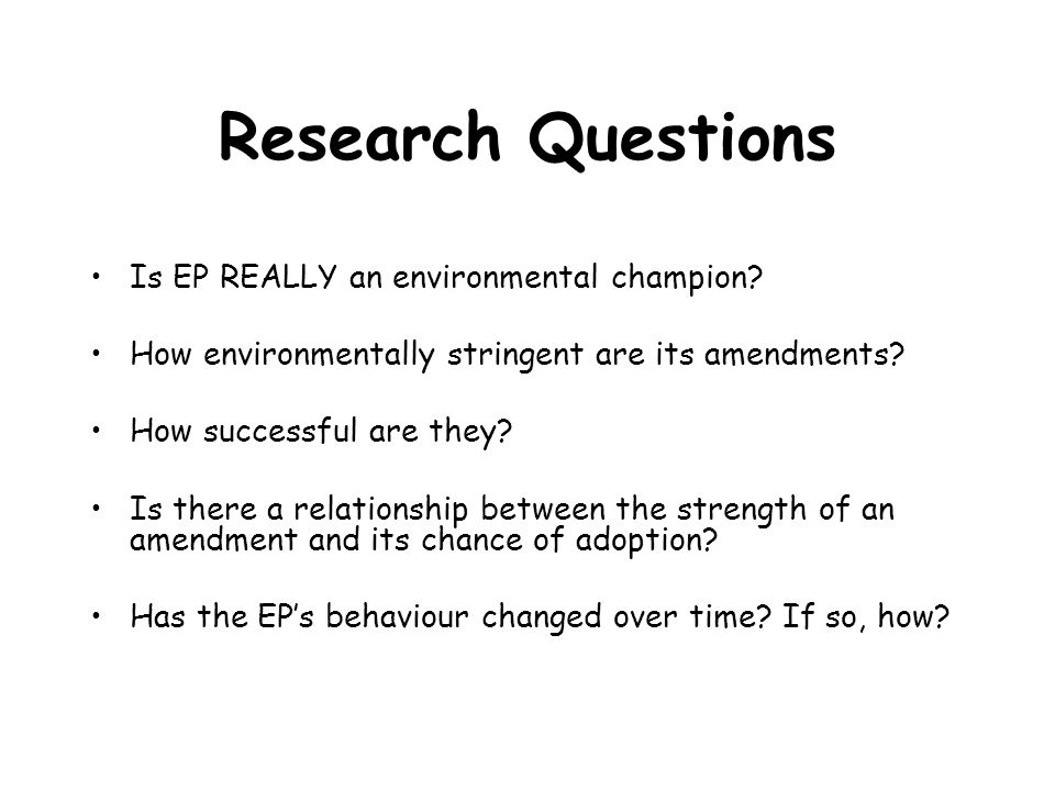 Research Questions Is EP REALLY an environmental champion? How environmentally stringent are its amendments? How successful are they? Is there a relat