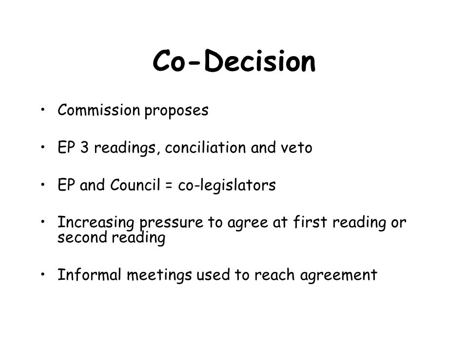 Co-Decision Commission proposes EP 3 readings, conciliation and veto EP and Council = co-legislators Increasing pressure to agree at first reading or