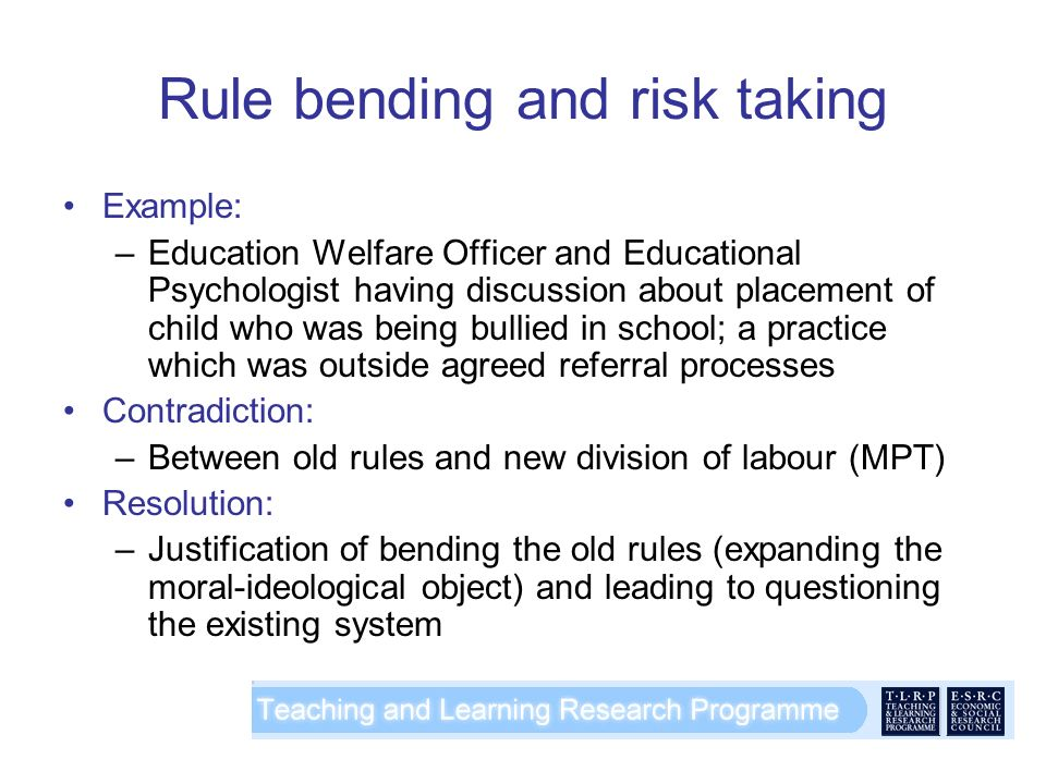 Rule bending and risk taking Example: –Education Welfare Officer and Educational Psychologist having discussion about placement of child who was being bullied in school; a practice which was outside agreed referral processes Contradiction: –Between old rules and new division of labour (MPT) Resolution: –Justification of bending the old rules (expanding the moral-ideological object) and leading to questioning the existing system