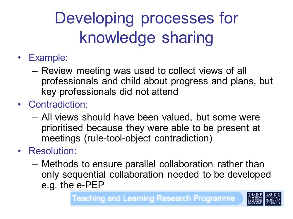 Developing processes for knowledge sharing Example: –Review meeting was used to collect views of all professionals and child about progress and plans, but key professionals did not attend Contradiction: –All views should have been valued, but some were prioritised because they were able to be present at meetings (rule-tool-object contradiction) Resolution: –Methods to ensure parallel collaboration rather than only sequential collaboration needed to be developed e.g.
