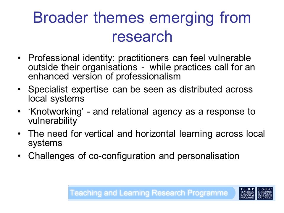 Broader themes emerging from research Professional identity: practitioners can feel vulnerable outside their organisations - while practices call for an enhanced version of professionalism Specialist expertise can be seen as distributed across local systems Knotworking - and relational agency as a response to vulnerability The need for vertical and horizontal learning across local systems Challenges of co-configuration and personalisation