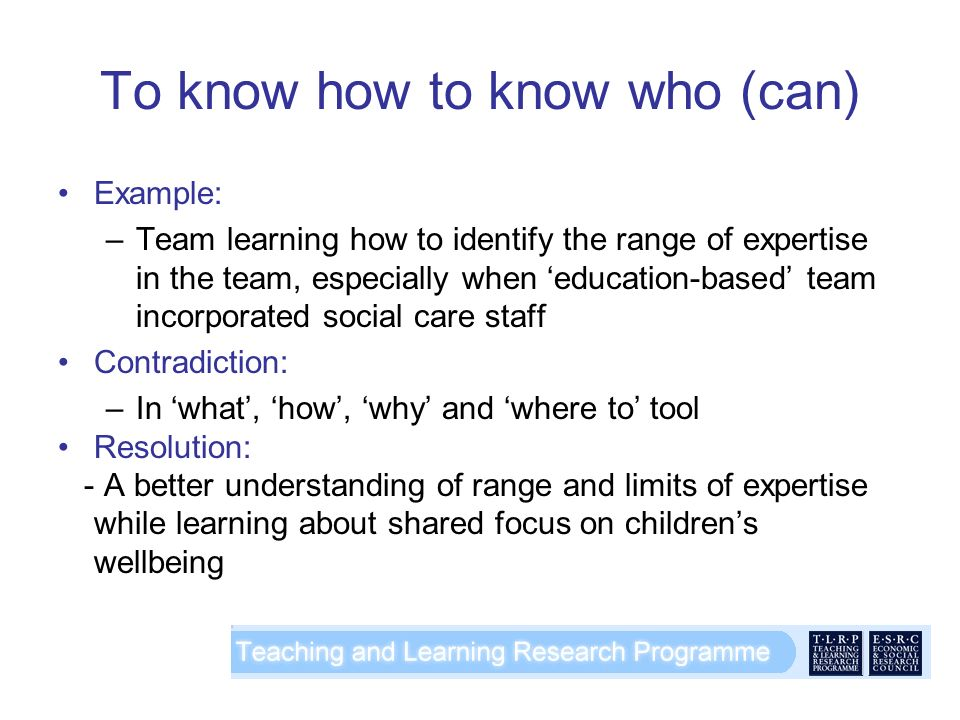 To know how to know who (can) Example: –Team learning how to identify the range of expertise in the team, especially when education-based team incorporated social care staff Contradiction: –In what, how, why and where to tool Resolution: - A better understanding of range and limits of expertise while learning about shared focus on childrens wellbeing