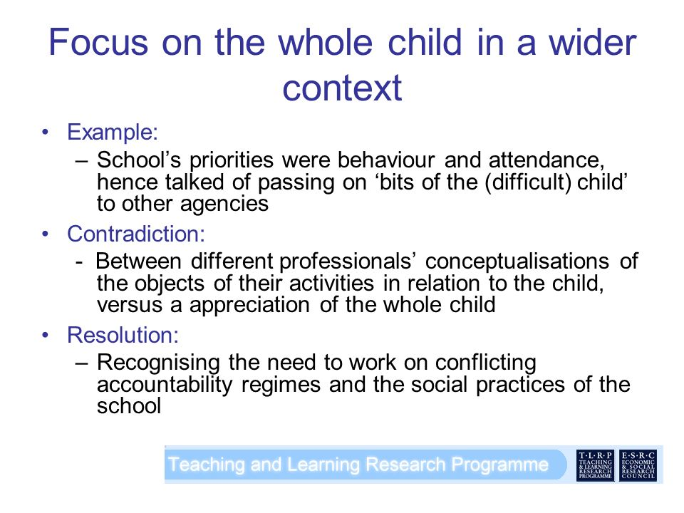 Focus on the whole child in a wider context Example: –Schools priorities were behaviour and attendance, hence talked of passing on bits of the (difficult) child to other agencies Contradiction: - Between different professionals conceptualisations of the objects of their activities in relation to the child, versus a appreciation of the whole child Resolution: –Recognising the need to work on conflicting accountability regimes and the social practices of the school
