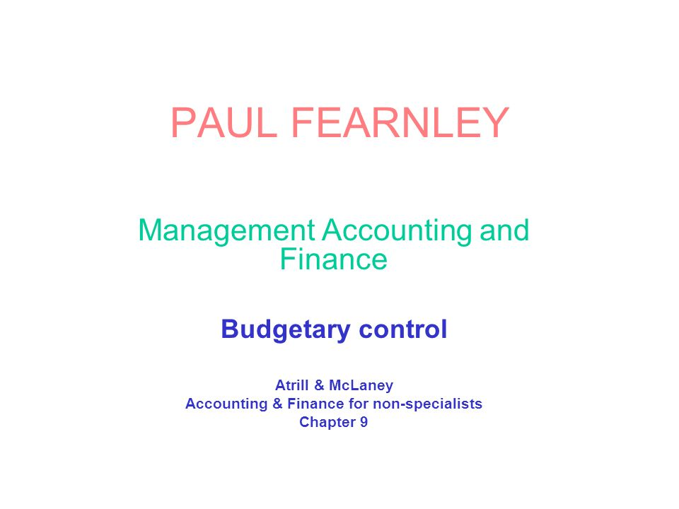 PAUL FEARNLEY Management Accounting and Finance Budgetary control Atrill & McLaney Accounting & Finance for non-specialists Chapter 9