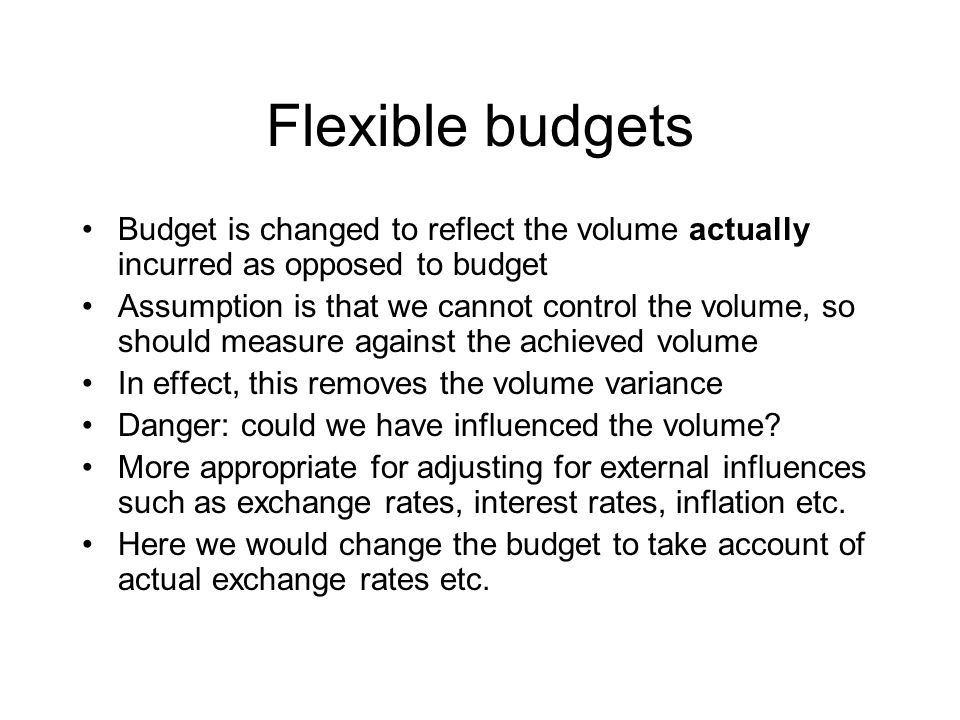 Flexible budgets Budget is changed to reflect the volume actually incurred as opposed to budget Assumption is that we cannot control the volume, so sh