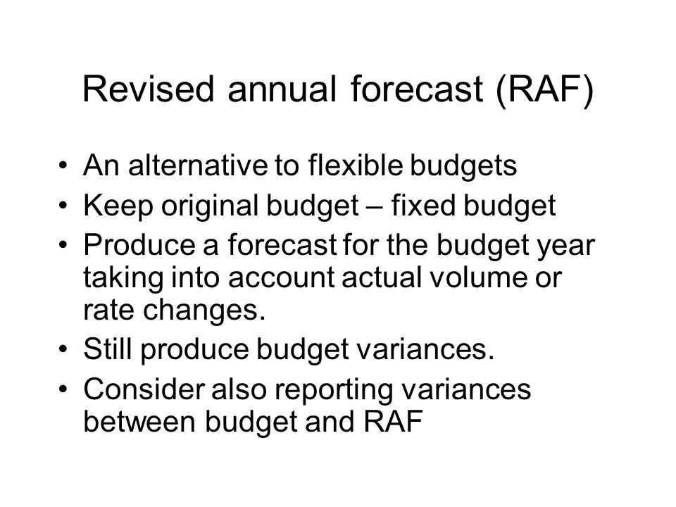 Revised annual forecast (RAF) An alternative to flexible budgets Keep original budget – fixed budget Produce a forecast for the budget year taking int