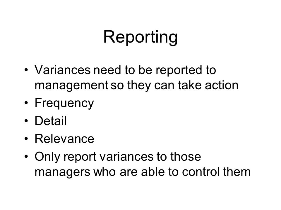 Reporting Variances need to be reported to management so they can take action Frequency Detail Relevance Only report variances to those managers who a
