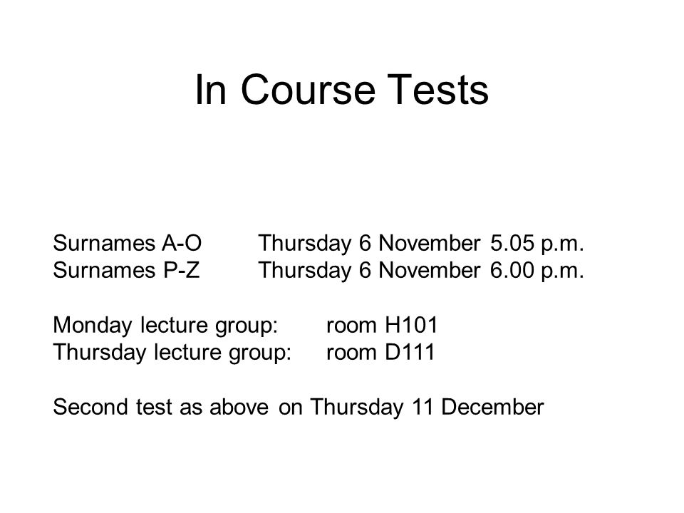 In Course Tests Surnames A-OThursday 6 November 5.05 p.m. Surnames P-ZThursday 6 November 6.00 p.m. Monday lecture group: room H101 Thursday lecture g
