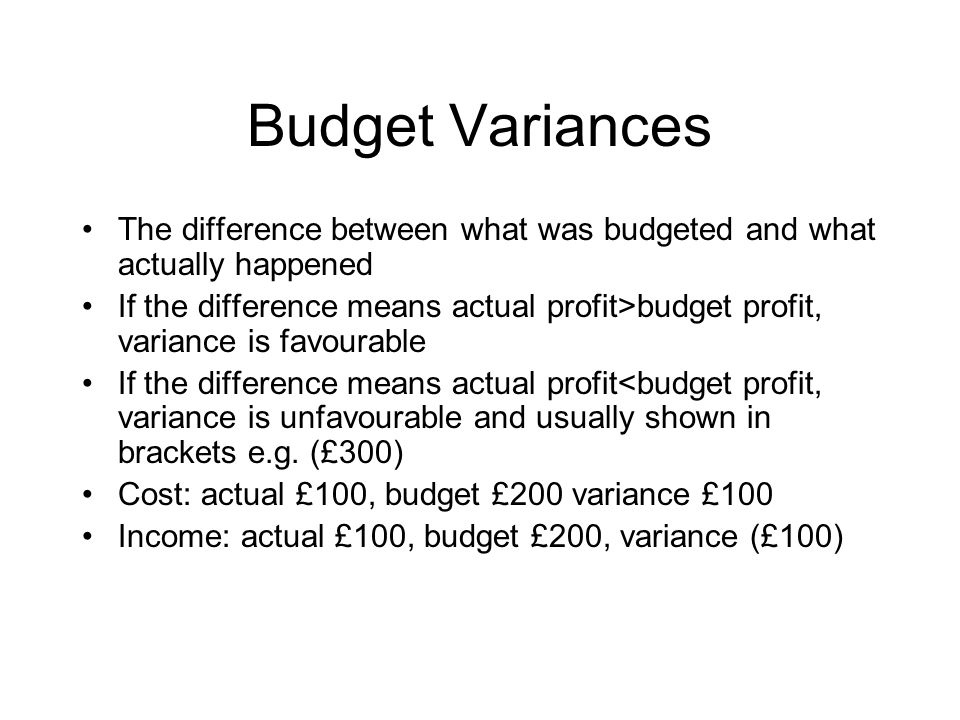 Budget Variances The difference between what was budgeted and what actually happened If the difference means actual profit>budget profit, variance is favourable If the difference means actual profit<budget profit, variance is unfavourable and usually shown in brackets e.g.
