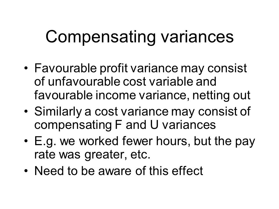 Compensating variances Favourable profit variance may consist of unfavourable cost variable and favourable income variance, netting out Similarly a cost variance may consist of compensating F and U variances E.g.
