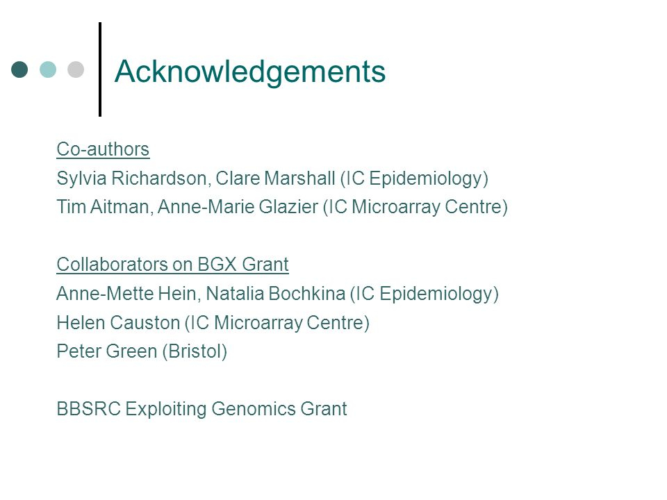 Acknowledgements Co-authors Sylvia Richardson, Clare Marshall (IC Epidemiology) Tim Aitman, Anne-Marie Glazier (IC Microarray Centre) Collaborators on BGX Grant Anne-Mette Hein, Natalia Bochkina (IC Epidemiology) Helen Causton (IC Microarray Centre) Peter Green (Bristol) BBSRC Exploiting Genomics Grant