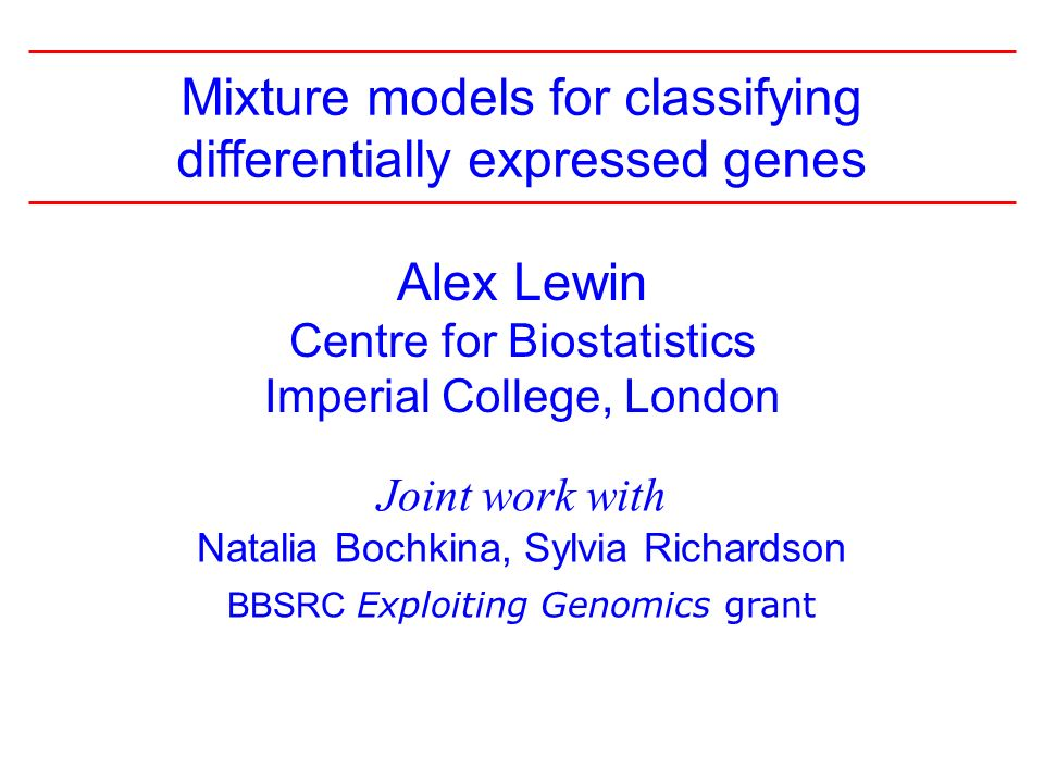 1 Alex Lewin Centre for Biostatistics Imperial College, London Joint work with Natalia Bochkina, Sylvia Richardson BBSRC Exploiting Genomics grant Mixture models for classifying differentially expressed genes