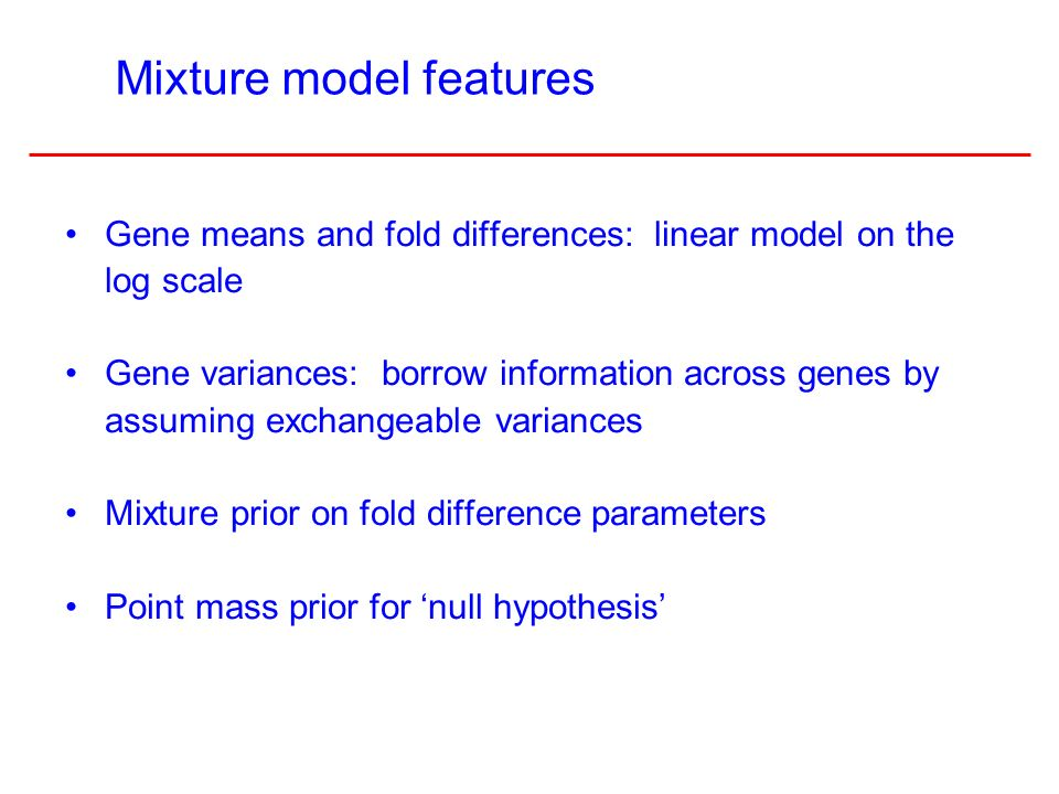 3 Gene means and fold differences: linear model on the log scale Gene variances: borrow information across genes by assuming exchangeable variances Mixture prior on fold difference parameters Point mass prior for null hypothesis Mixture model features