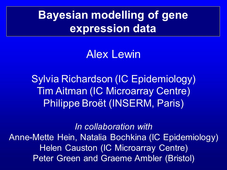 Alex Lewin Sylvia Richardson (IC Epidemiology) Tim Aitman (IC Microarray Centre) Philippe Broët (INSERM, Paris) In collaboration with Anne-Mette Hein, Natalia Bochkina (IC Epidemiology) Helen Causton (IC Microarray Centre) Peter Green and Graeme Ambler (Bristol) Bayesian modelling of gene expression data