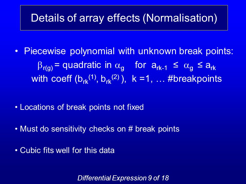 Details of array effects (Normalisation) Piecewise polynomial with unknown break points: r(g) = quadratic in g for a rk-1 g a rk with coeff (b rk (1), b rk (2) ), k =1, … #breakpoints Locations of break points not fixed Must do sensitivity checks on # break points Cubic fits well for this data Differential Expression 9 of 18