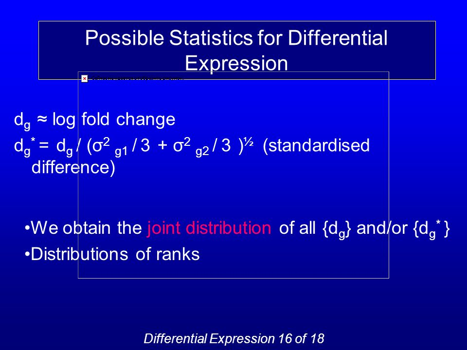 Possible Statistics for Differential Expression d g log fold change d g * = d g / (σ 2 g1 / 3 + σ 2 g2 / 3 ) ½ (standardised difference) We obtain the joint distribution of all {d g } and/or {d g * } Distributions of ranks Differential Expression 16 of 18