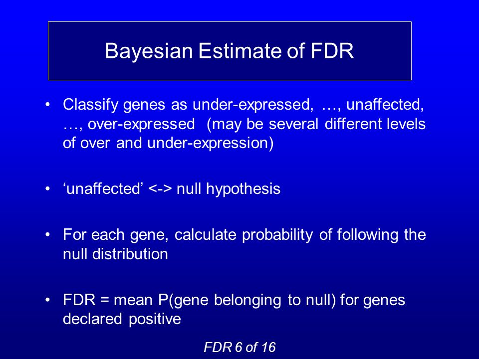 Bayesian Estimate of FDR Classify genes as under-expressed, …, unaffected, …, over-expressed (may be several different levels of over and under-expression) unaffected null hypothesis For each gene, calculate probability of following the null distribution FDR = mean P(gene belonging to null) for genes declared positive FDR 6 of 16