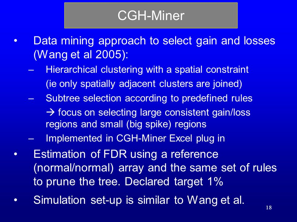 18 CGH-Miner Data mining approach to select gain and losses (Wang et al 2005): –Hierarchical clustering with a spatial constraint (ie only spatially adjacent clusters are joined) –Subtree selection according to predefined rules focus on selecting large consistent gain/loss regions and small (big spike) regions –Implemented in CGH-Miner Excel plug in Estimation of FDR using a reference (normal/normal) array and the same set of rules to prune the tree.