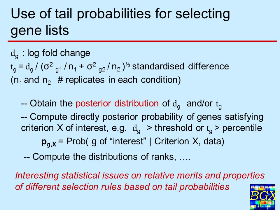 BGX 24 Use of tail probabilities for selecting gene lists d g : log fold change t g = d g / (σ 2 g1 / n 1 + σ 2 g2 / n 2 ) ½ standardised difference (n 1 and n 2 # replicates in each condition) -- Obtain the posterior distribution of d g and/or t g -- Compute directly posterior probability of genes satisfying criterion X of interest, e.g.