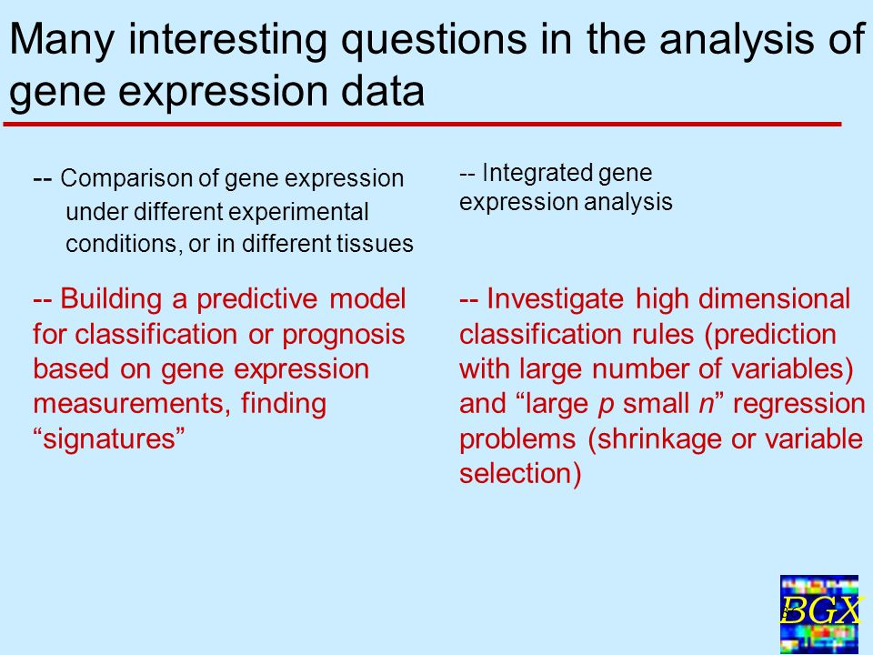 BGX 36 Many interesting questions in the analysis of gene expression data -- Comparison of gene expression under different experimental conditions, or in different tissues -- Integrated gene expression analysis -- Investigate high dimensional classification rules (prediction with large number of variables) and large p small n regression problems (shrinkage or variable selection) -- Building a predictive model for classification or prognosis based on gene expression measurements, finding signatures