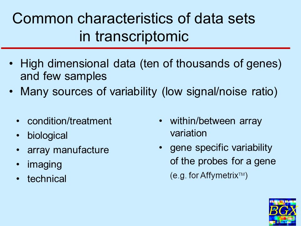 BGX 4 Common characteristics of data sets in transcriptomic High dimensional data (ten of thousands of genes) and few samples Many sources of variability (low signal/noise ratio) condition/treatment biological array manufacture imaging technical within/between array variation gene specific variability of the probes for a gene (e.g.