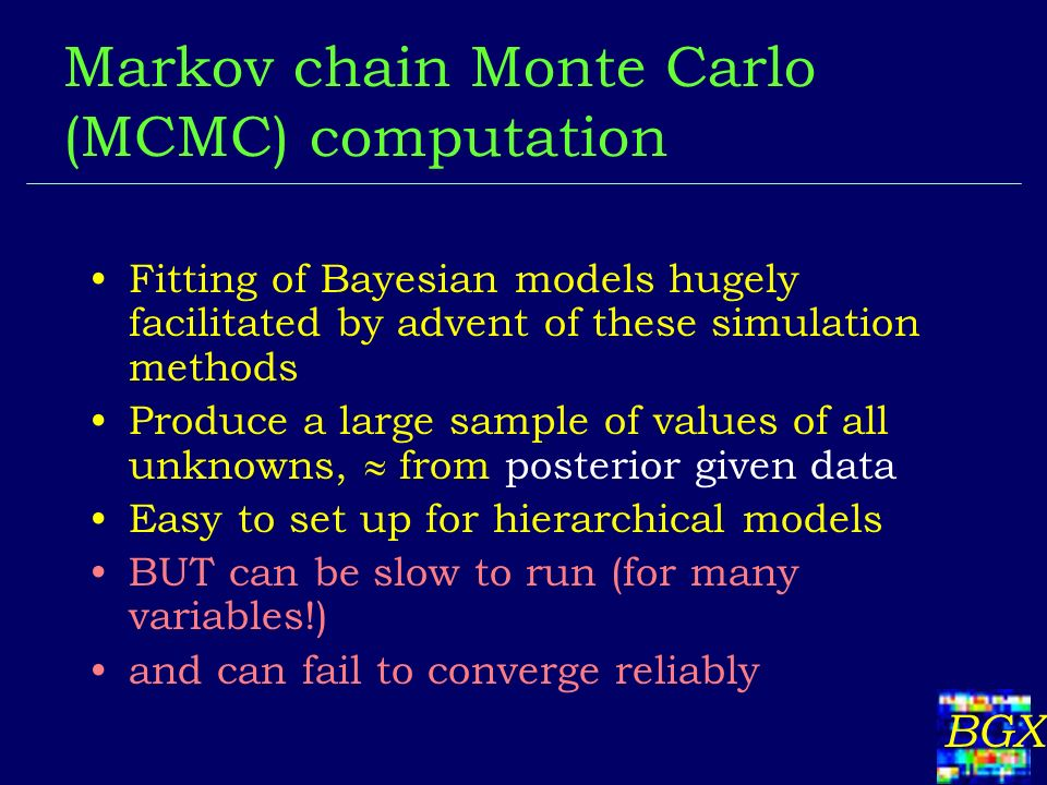 BGX Markov chain Monte Carlo (MCMC) computation Fitting of Bayesian models hugely facilitated by advent of these simulation methods Produce a large sample of values of all unknowns, from posterior given data Easy to set up for hierarchical models BUT can be slow to run (for many variables!) and can fail to converge reliably