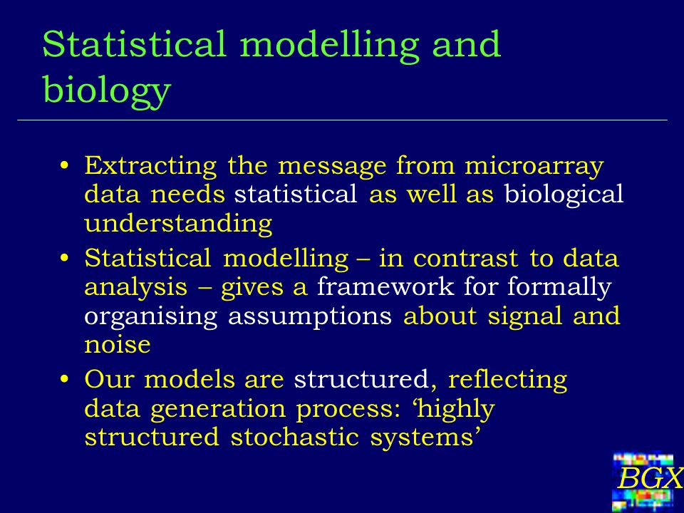 BGX Statistical modelling and biology Extracting the message from microarray data needs statistical as well as biological understanding Statistical mo