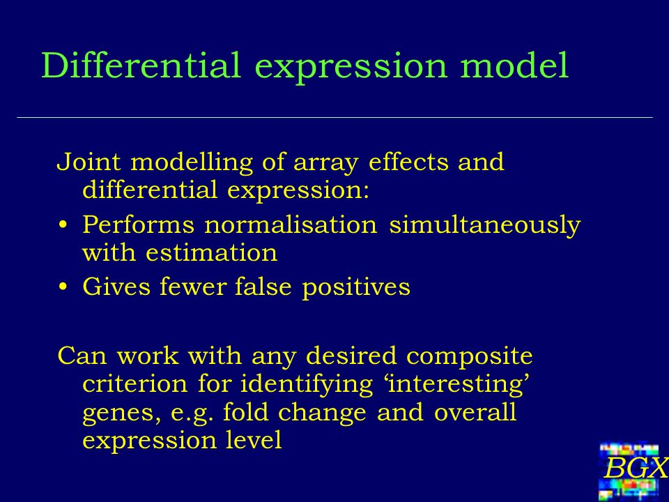 BGX Differential expression model Joint modelling of array effects and differential expression: Performs normalisation simultaneously with estimation Gives fewer false positives Can work with any desired composite criterion for identifying interesting genes, e.g.