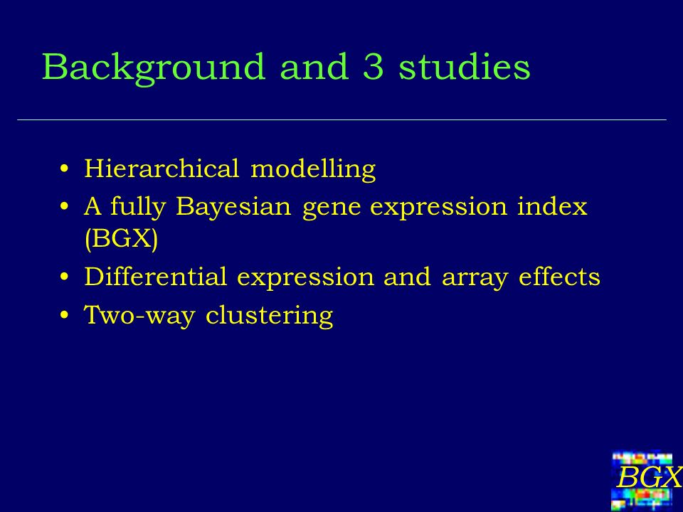 BGX Background and 3 studies Hierarchical modelling A fully Bayesian gene expression index (BGX) Differential expression and array effects Two-way clustering