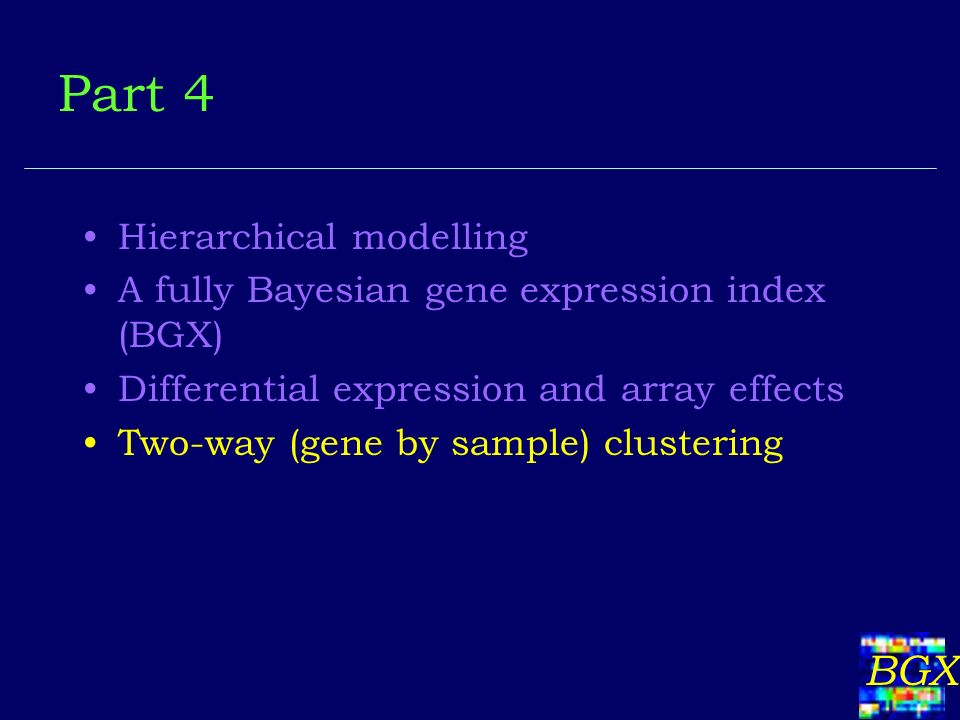 BGX Hierarchical modelling A fully Bayesian gene expression index (BGX) Differential expression and array effects Two-way (gene by sample) clustering