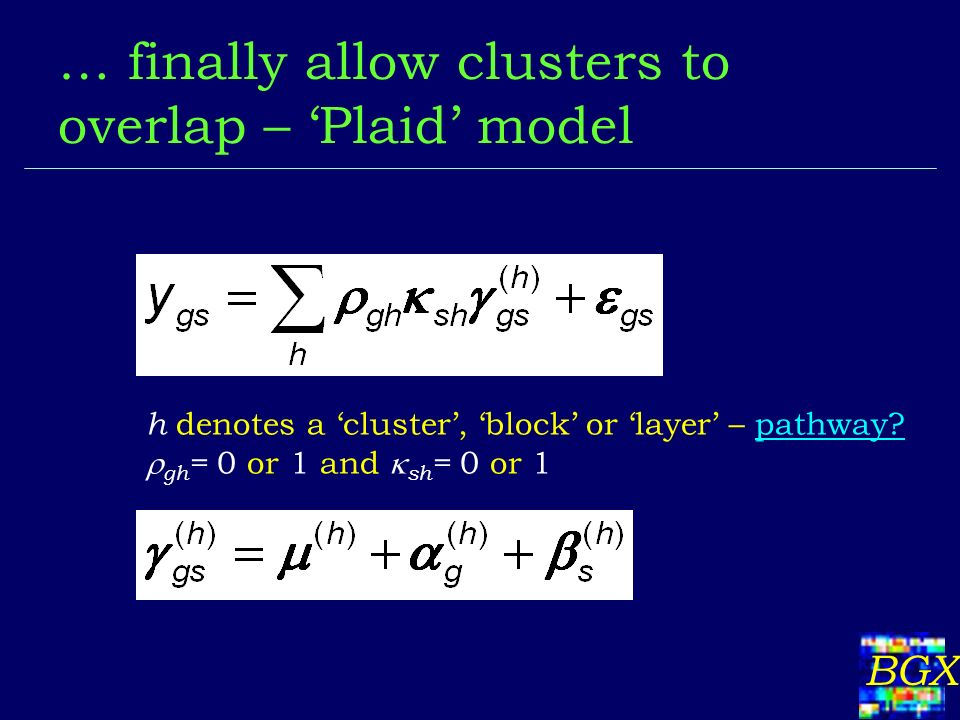 BGX … finally allow clusters to overlap – Plaid model h denotes a cluster, block or layer – pathway? gh = 0 or 1 and sh = 0 or 1