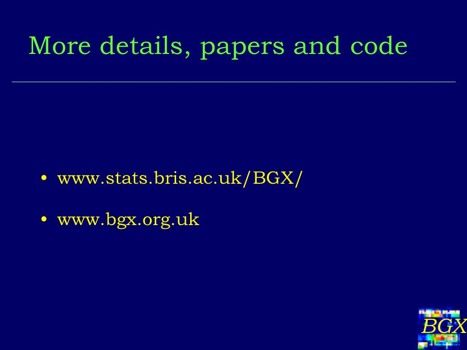 BGX More details, papers and code www.stats.bris.ac.uk/BGX/ www.bgx.org.uk