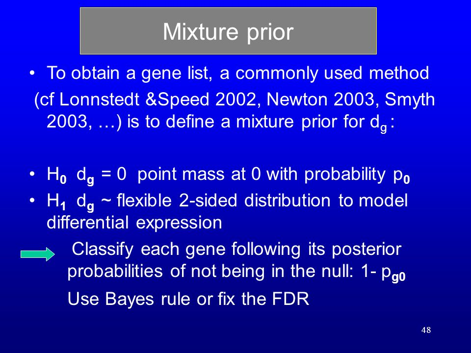 48 Mixture prior To obtain a gene list, a commonly used method (cf Lonnstedt &Speed 2002, Newton 2003, Smyth 2003, …) is to define a mixture prior for d g : H 0 d g = 0 point mass at 0 with probability p 0 H 1 d g ~ flexible 2-sided distribution to model differential expression Classify each gene following its posterior probabilities of not being in the null: 1- p g0 Use Bayes rule or fix the FDR