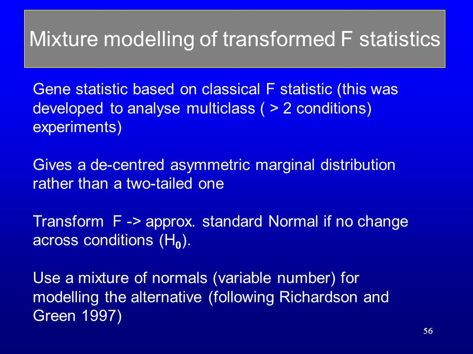 56 Mixture modelling of transformed F statistics Gene statistic based on classical F statistic (this was developed to analyse multiclass ( > 2 conditions) experiments) Gives a de-centred asymmetric marginal distribution rather than a two-tailed one Transform F -> approx.