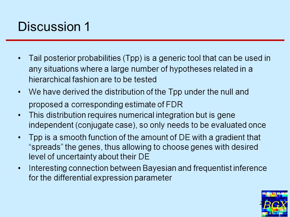 BGX 27 Discussion 1 Tail posterior probabilities (Tpp) is a generic tool that can be used in any situations where a large number of hypotheses related in a hierarchical fashion are to be tested We have derived the distribution of the Tpp under the null and proposed a corresponding estimate of FDR This distribution requires numerical integration but is gene independent (conjugate case), so only needs to be evaluated once Tpp is a smooth function of the amount of DE with a gradient that spreads the genes, thus allowing to choose genes with desired level of uncertainty about their DE Interesting connection between Bayesian and frequentist inference for the differential expression parameter