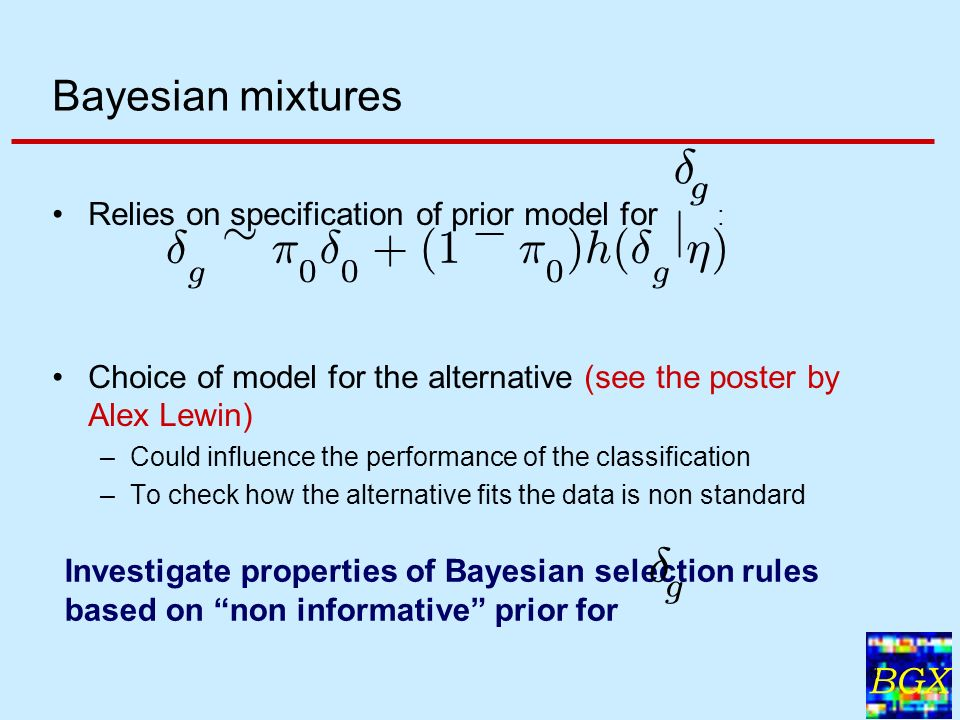 BGX 8 Bayesian mixtures Relies on specification of prior model for : Choice of model for the alternative (see the poster by Alex Lewin) –Could influence the performance of the classification –To check how the alternative fits the data is non standard Investigate properties of Bayesian selection rules based on non informative prior for ± g ± g » ¼ 0 ± 0 + ( 1 ¡ ¼ 0 ) h ( ± g j ´ ) ± g