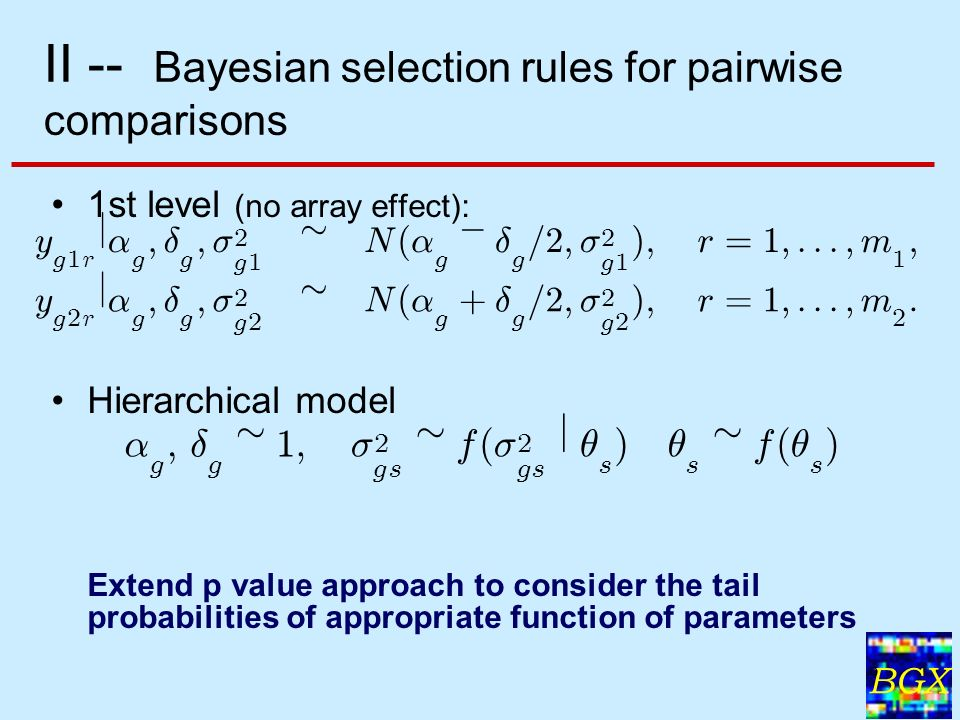 BGX 9 II -- Bayesian selection rules for pairwise comparisons 1st level (no array effect): Hierarchical model Extend p value approach to consider the tail probabilities of appropriate function of parameters ® g ; ± g » 1 ; ¾ 2 gs » f ( ¾ 2 gs j µ s ) µ s » f ( µ s ) y g 1 r j ® g ; ± g ; ¾ 2 g 1 » N ( ® g ¡ ± g = 2 ; ¾ 2 g 1 ) ; r = 1 ;:::; m 1 ; y g 2 r j ® g ; ± g ; ¾ 2 g 2 » N ( ® g + ± g = 2 ; ¾ 2 g 2 ) ; r = 1 ;:::; m 2 :