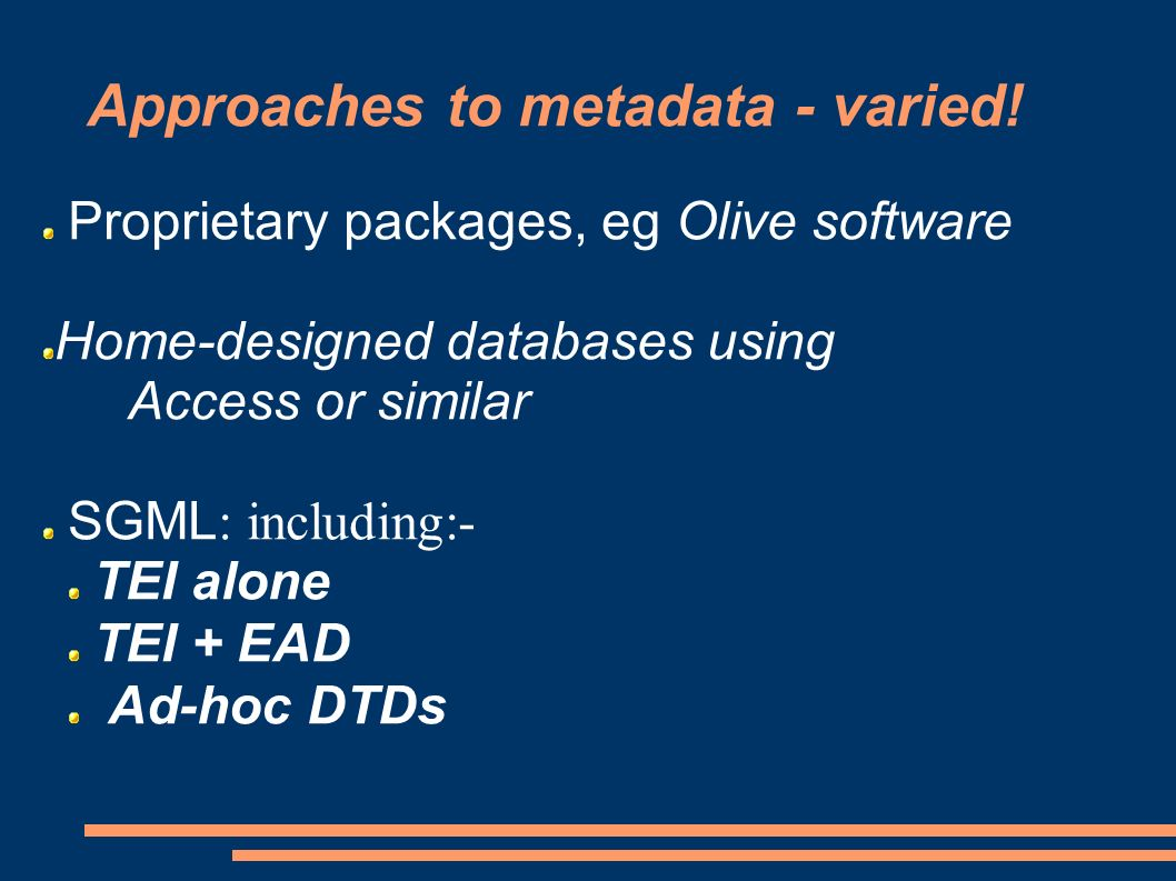 Proprietary packages, eg Olive software Home-designed databases using Access or similar SGML : including:- TEI alone TEI + EAD Ad-hoc DTDs Approaches to metadata - varied!