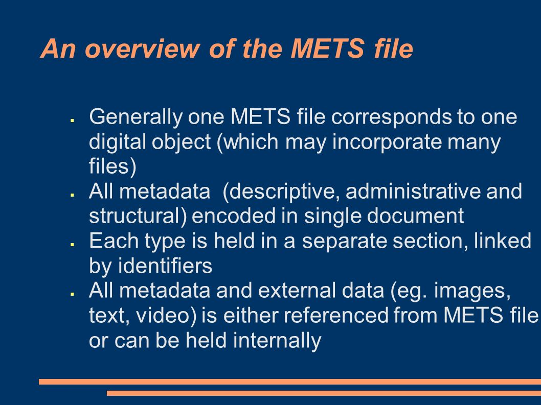 An overview of the METS file Generally one METS file corresponds to one digital object (which may incorporate many files) All metadata (descriptive, administrative and structural) encoded in single document Each type is held in a separate section, linked by identifiers All metadata and external data (eg.