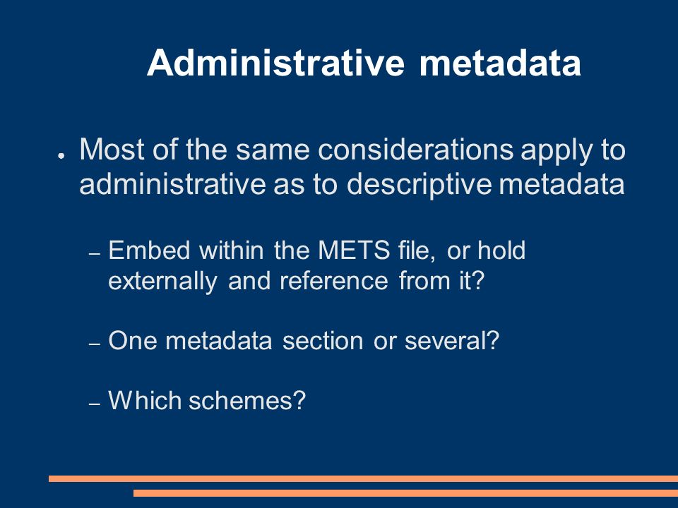 Administrative metadata Most of the same considerations apply to administrative as to descriptive metadata – Embed within the METS file, or hold externally and reference from it.