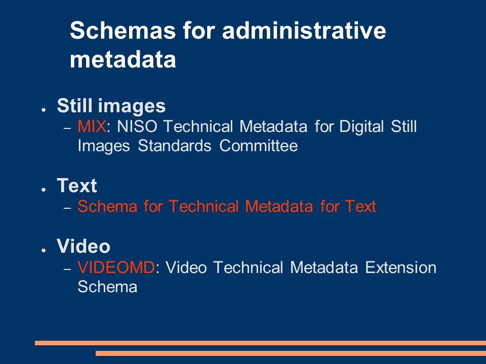 Schemas for administrative metadata Still images – MIX: NISO Technical Metadata for Digital Still Images Standards Committee Text – Schema for Technical Metadata for Text Video – VIDEOMD: Video Technical Metadata Extension Schema