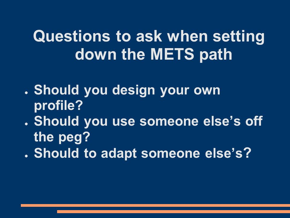 Questions to ask when setting down the METS path Should you design your own profile.