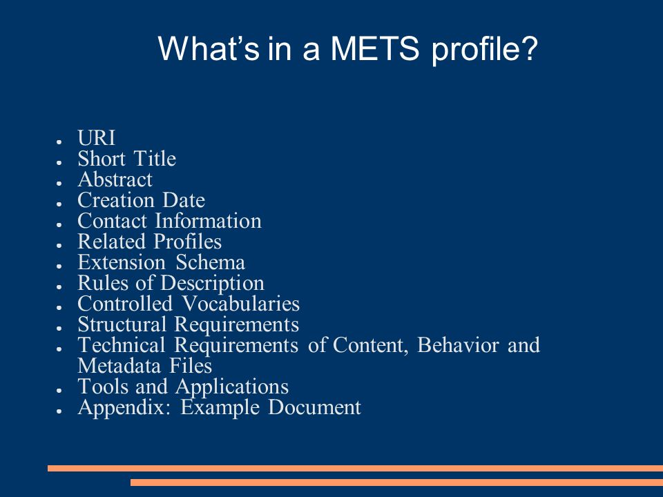 URI Short Title Abstract Creation Date Contact Information Related Profiles Extension Schema Rules of Description Controlled Vocabularies Structural Requirements Technical Requirements of Content, Behavior and Metadata Files Tools and Applications Appendix: Example Document Whats in a METS profile