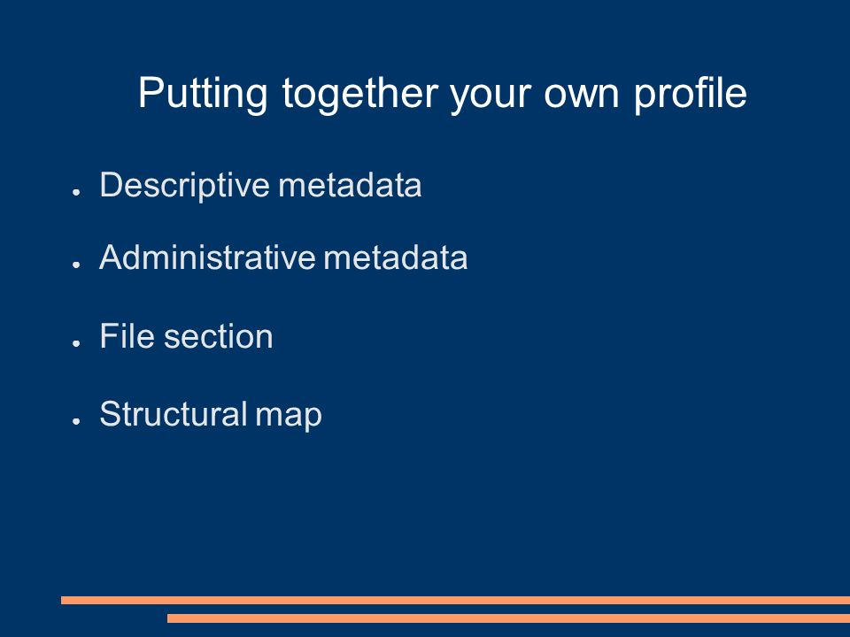 Putting together your own profile Descriptive metadata Administrative metadata File section Structural map