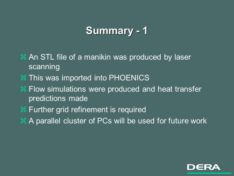 Summary - 1 zAn STL file of a manikin was produced by laser scanning zThis was imported into PHOENICS zFlow simulations were produced and heat transfer predictions made zFurther grid refinement is required zA parallel cluster of PCs will be used for future work