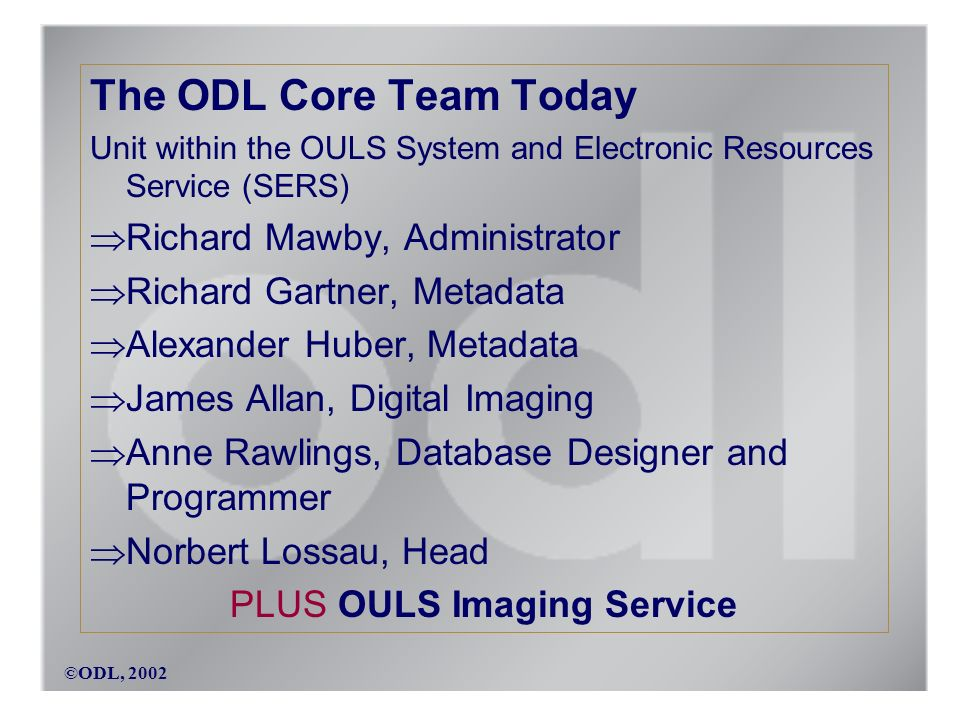 ©ODL, 2002 The ODL Core Team Today Unit within the OULS System and Electronic Resources Service (SERS) Richard Mawby, Administrator Richard Gartner, Metadata Alexander Huber, Metadata James Allan, Digital Imaging Anne Rawlings, Database Designer and Programmer Norbert Lossau, Head PLUS OULS Imaging Service