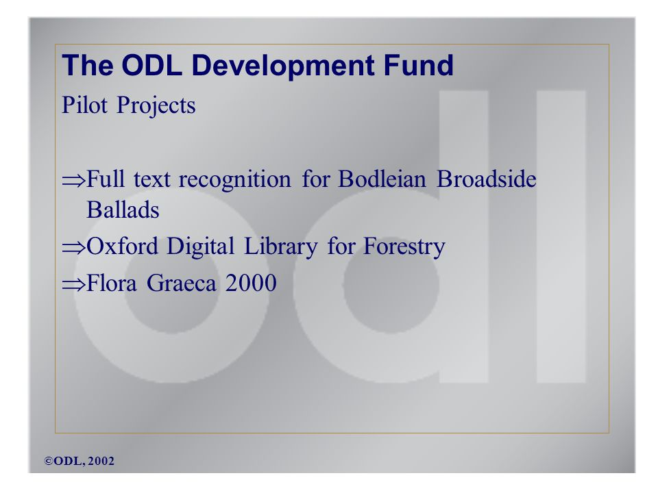 ©ODL, 2002 The ODL Development Fund Pilot Projects Full text recognition for Bodleian Broadside Ballads Oxford Digital Library for Forestry Flora Graeca 2000