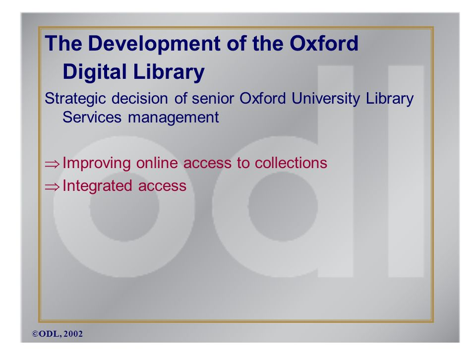 ©ODL, 2002 The Development of the Oxford Digital Library Strategic decision of senior Oxford University Library Services management Improving online access to collections Integrated access