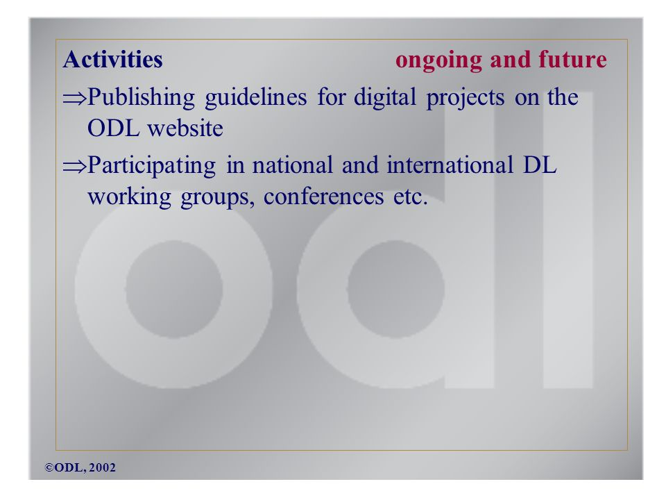 ©ODL, 2002 Activities ongoing and future Publishing guidelines for digital projects on the ODL website Participating in national and international DL working groups, conferences etc.